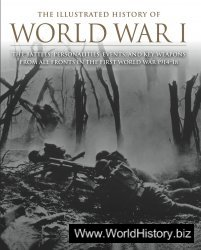 The Illustrated History of World War I: The Battles, Personalities, Events and Key Weapons From All Fronts In The First World War 1914-18
