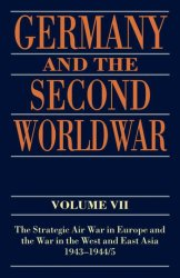 Germany and the Second World War - Vol. VII - The Strategic Air War in Europe and the War in the West and East Asia, 1943-1945