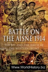 Battle on the Aisne 1914: The BEF and the Birth of the Western Front