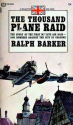 The Thousand Plane Raid: the Story of the First Massive Air Raid-1000 Bombers Against the City of Cologne