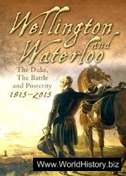 Wellington and Waterloo: The Duke, The Battle and Posterity, 1815-2015