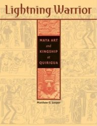 Lightning Warrior: Maya Art and Kingship at Quirigua
