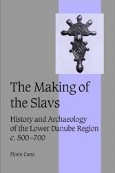 The Making of the Slavs: History and Archaeology of the Lower Danube Region, c. 500-700