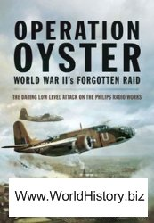 Operation Oyster WW II's Forgotten Raid The Daring Low Level Attack on the Philips Radio Works