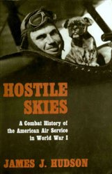 Hostile Skies - A Combat History of the American Air Service in World War I