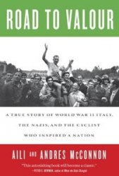 Road to Valour A True Story of World War II Italy, the Nazis, and the Cyclist Who Inspired a Nation