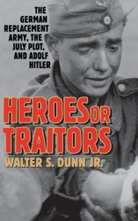 Heroes or Traitors - The German Replacement Army, the July Plot, and Adolf Hitler