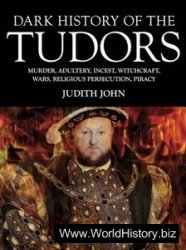 Dark History of the Tudors: Murder, Adultery, Incest, Witchcraft, Wars, Religious Persection, Piracy