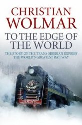 To the Edge of the World The Story of the Trans-Siberian Railway