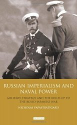 Russian Imperialism and Naval Power: Military Strategy and the Build-Up to the Russo-Japanese War
